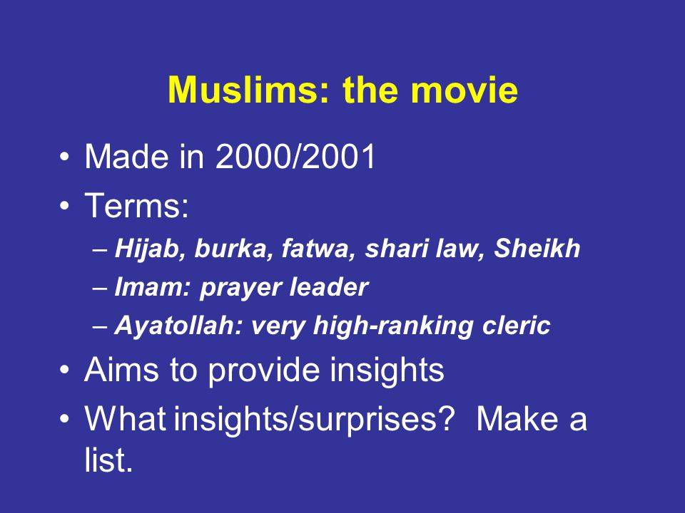 Muslims: the movie Made in 2000/2001 Terms: –Hijab, burka, fatwa, shari law, Sheikh –Imam: prayer leader –Ayatollah: very high-ranking cleric Aims to provide insights What insights/surprises.