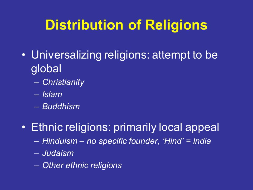 Distribution of Religions Universalizing religions: attempt to be global –Christianity –Islam –Buddhism Ethnic religions: primarily local appeal –Hinduism – no specific founder, 'Hind' = India –Judaism –Other ethnic religions