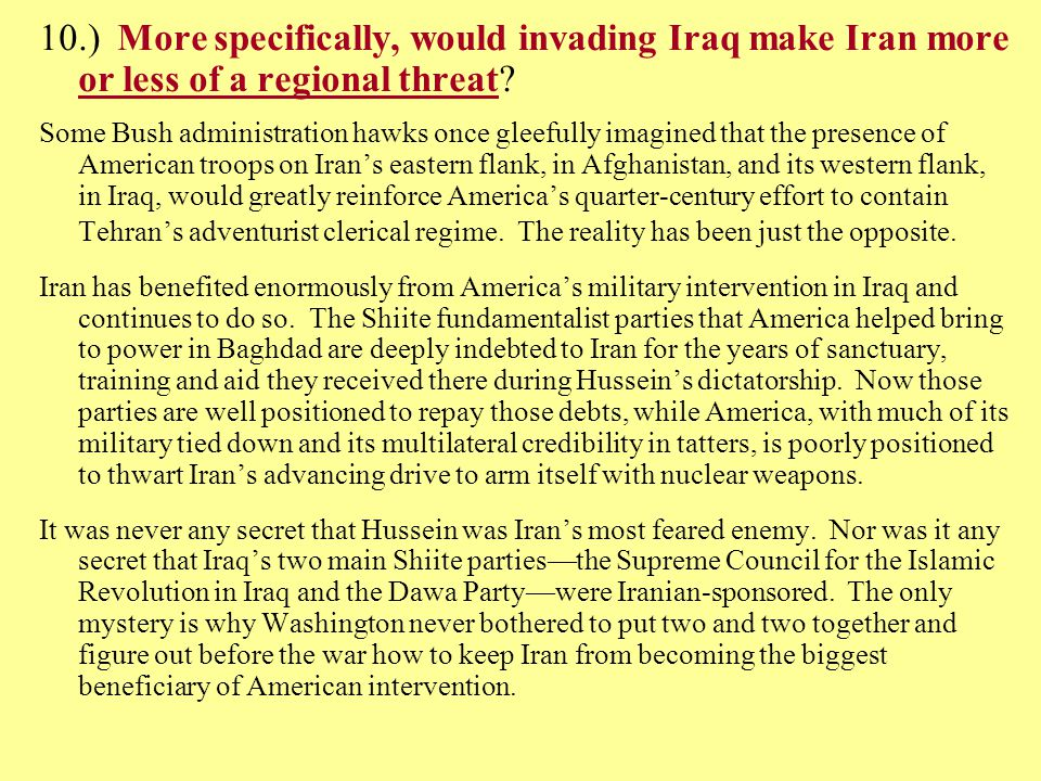 10.) More specifically, would invading Iraq make Iran more or less of a regional threat.