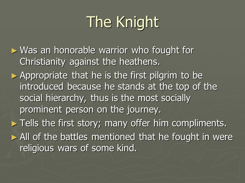 The Knight ► Was an honorable warrior who fought for Christianity against the heathens. ► Appropriate that he is the first pilgrim to be introduced be