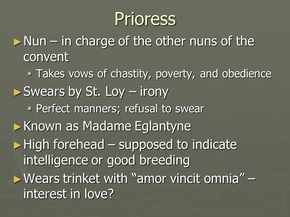 Prioress ► Nun – in charge of the other nuns of the convent  Takes vows of chastity, poverty, and obedience ► Swears by St. Loy – irony  Perfect man