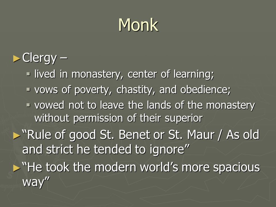 Monk ► Clergy –  lived in monastery, center of learning;  vows of poverty, chastity, and obedience;  vowed not to leave the lands of the monastery