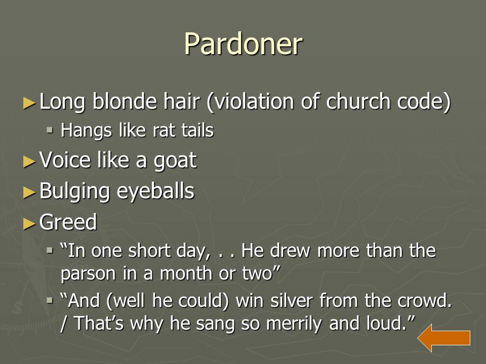 "Pardoner ► Long blonde hair (violation of church code)  Hangs like rat tails ► Voice like a goat ► Bulging eyeballs ► Greed  ""In one short day,.. He"