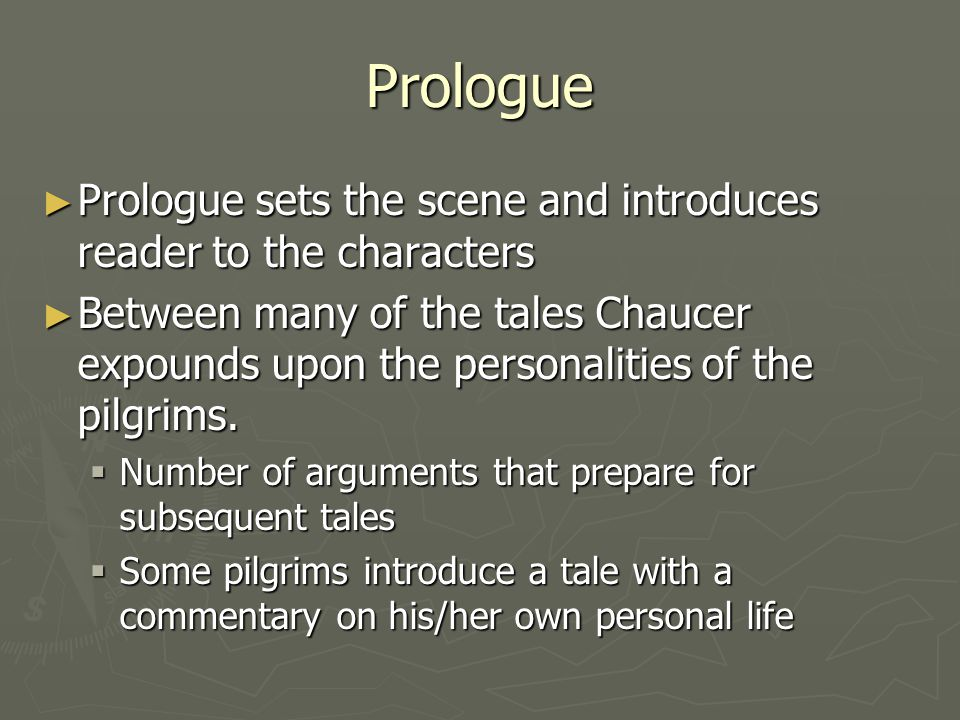 Prologue ► Prologue sets the scene and introduces reader to the characters ► Between many of the tales Chaucer expounds upon the personalities of the
