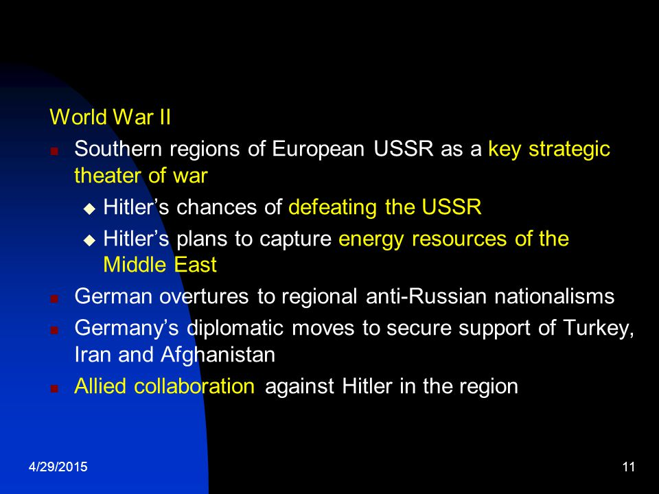 4/29/201511 World War II Southern regions of European USSR as a key strategic theater of war  Hitler's chances of defeating the USSR  Hitler's plans to capture energy resources of the Middle East German overtures to regional anti-Russian nationalisms Germany's diplomatic moves to secure support of Turkey, Iran and Afghanistan Allied collaboration against Hitler in the region