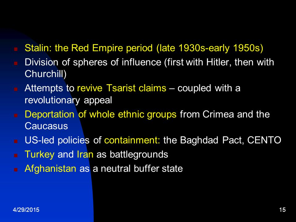 4/29/201515 Stalin: the Red Empire period (late 1930s-early 1950s) Division of spheres of influence (first with Hitler, then with Churchill) Attempts to revive Tsarist claims – coupled with a revolutionary appeal Deportation of whole ethnic groups from Crimea and the Caucasus US-led policies of containment: the Baghdad Pact, CENTO Turkey and Iran as battlegrounds Afghanistan as a neutral buffer state