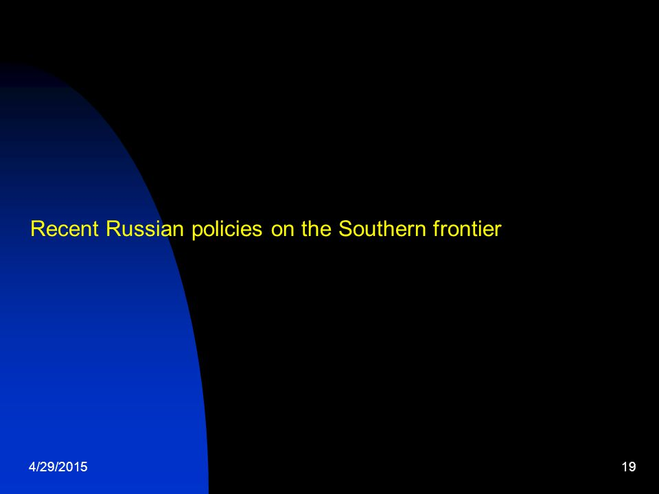 4/29/201519 Recent Russian policies on the Southern frontier