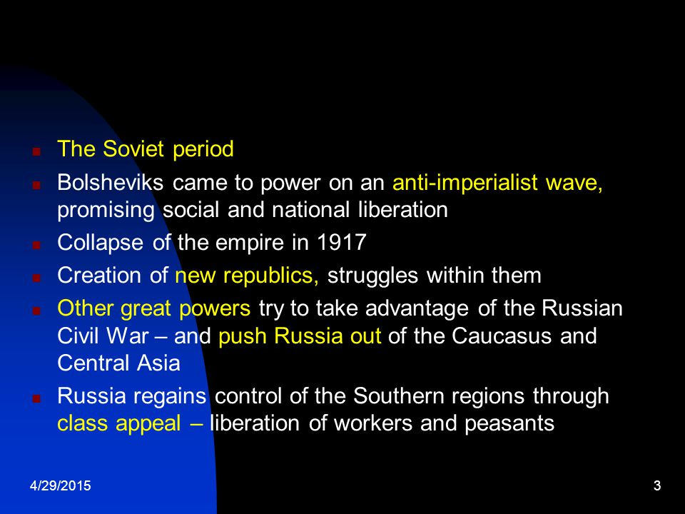 4/29/20153 The Soviet period Bolsheviks came to power on an anti-imperialist wave, promising social and national liberation Collapse of the empire in 1917 Creation of new republics, struggles within them Other great powers try to take advantage of the Russian Civil War – and push Russia out of the Caucasus and Central Asia Russia regains control of the Southern regions through class appeal – liberation of workers and peasants