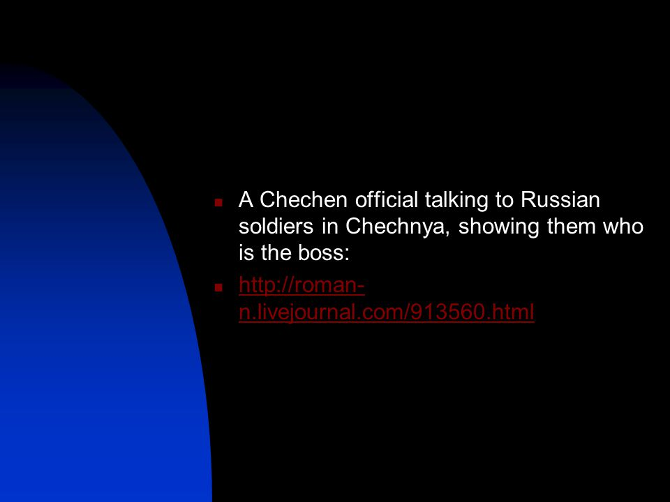 A Chechen official talking to Russian soldiers in Chechnya, showing them who is the boss: http://roman- n.livejournal.com/913560.html http://roman- n.livejournal.com/913560.html