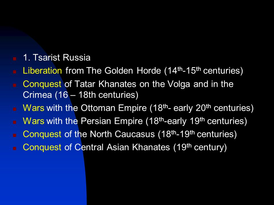 1. Tsarist Russia Liberation from The Golden Horde (14 th -15 th centuries) Conquest of Tatar Khanates on the Volga and in the Crimea (16 – 18th centu