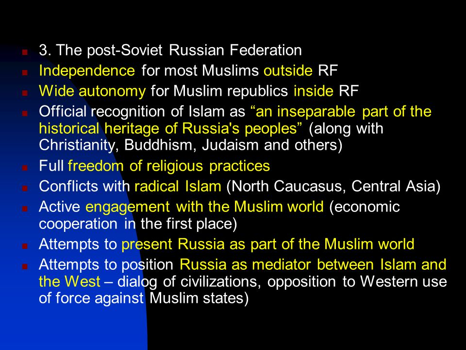 3. The post-Soviet Russian Federation Independence for most Muslims outside RF Wide autonomy for Muslim republics inside RF Official recognition of Is