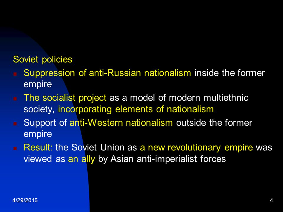 4/29/20154 Soviet policies Suppression of anti-Russian nationalism inside the former empire The socialist project as a model of modern multiethnic society, incorporating elements of nationalism Support of anti-Western nationalism outside the former empire Result: the Soviet Union as a new revolutionary empire was viewed as an ally by Asian anti-imperialist forces