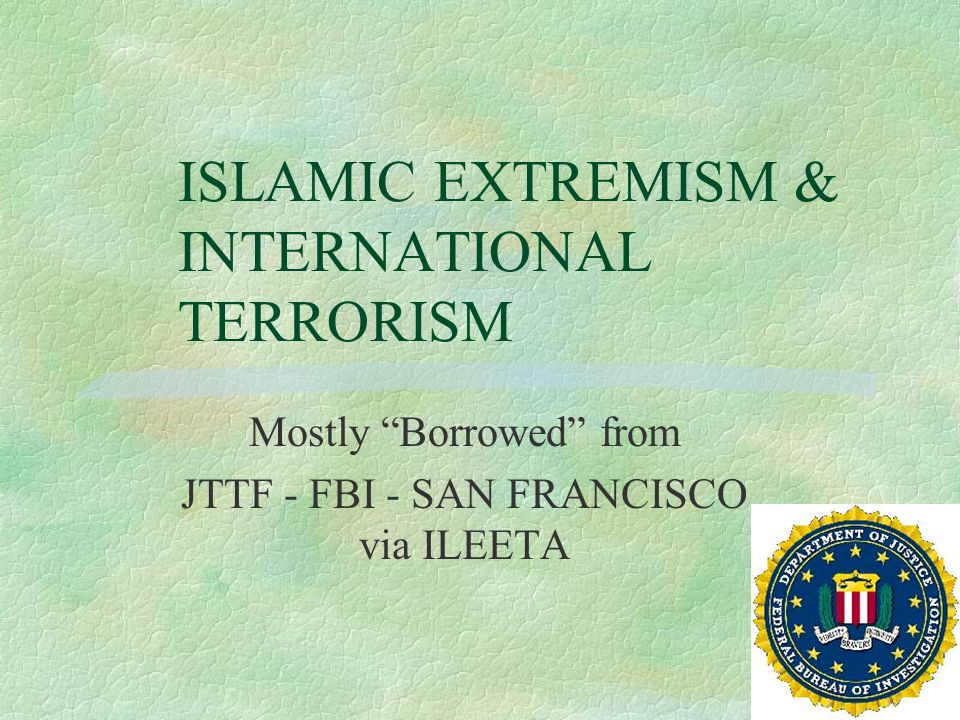 ISLAMIC EXTREMISM & INTERNATIONAL TERRORISM Mostly Borrowed from JTTF - FBI - SAN FRANCISCO via ILEETA