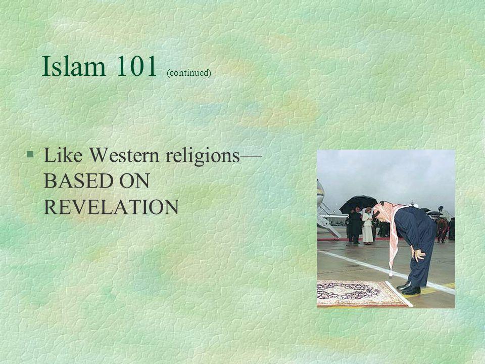 Islam 101 (continued) §Like Western religions— BASED ON REVELATION