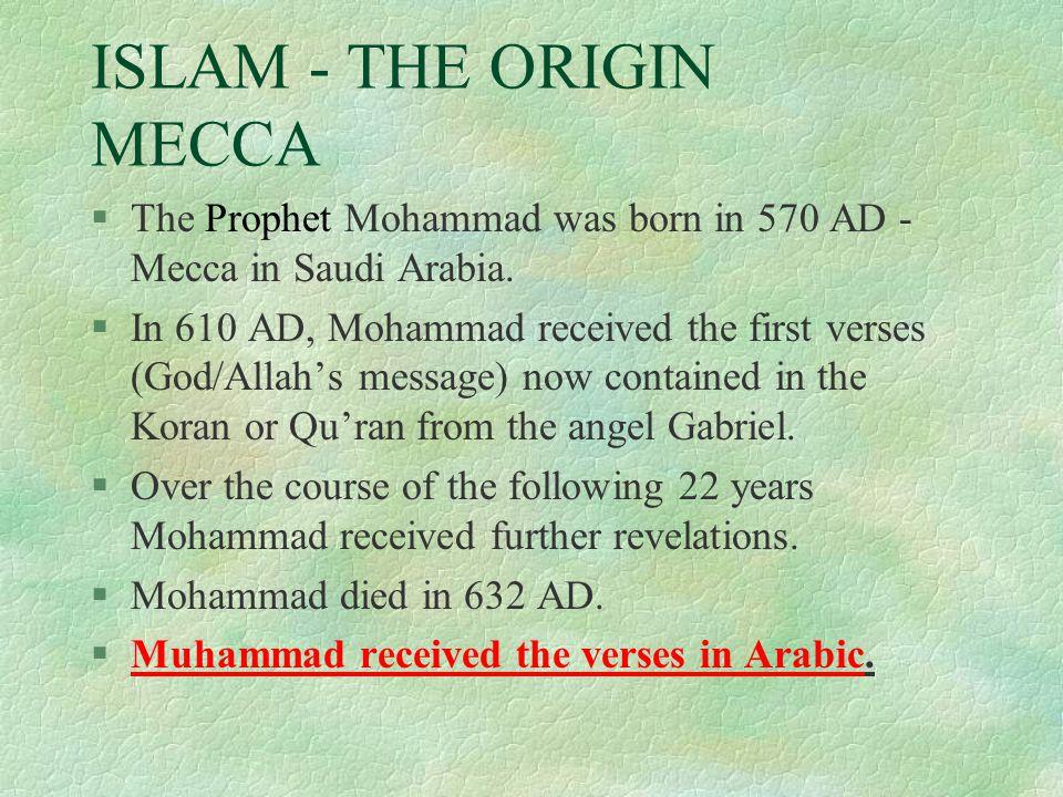 ISLAM - THE ORIGIN MECCA §The Prophet Mohammad was born in 570 AD - Mecca in Saudi Arabia.