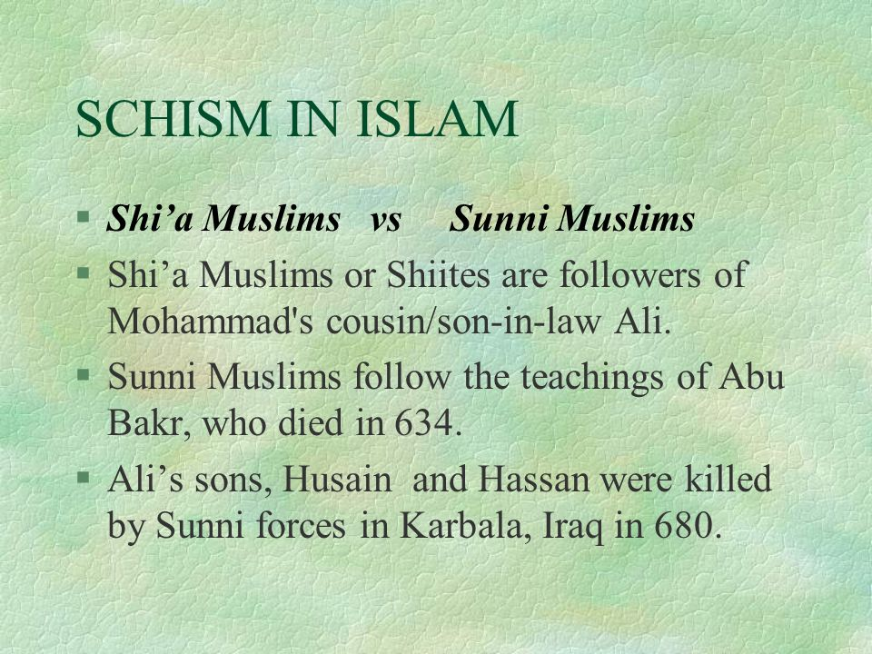 SCHISM IN ISLAM §Shi'a Muslims vs Sunni Muslims §Shi'a Muslims or Shiites are followers of Mohammad s cousin/son-in-law Ali.