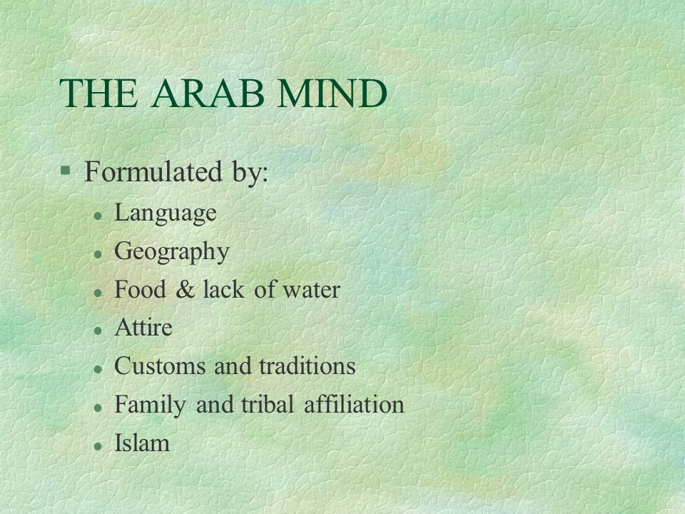 THE ARAB MIND §Formulated by: l Language l Geography l Food & lack of water l Attire l Customs and traditions l Family and tribal affiliation l Islam