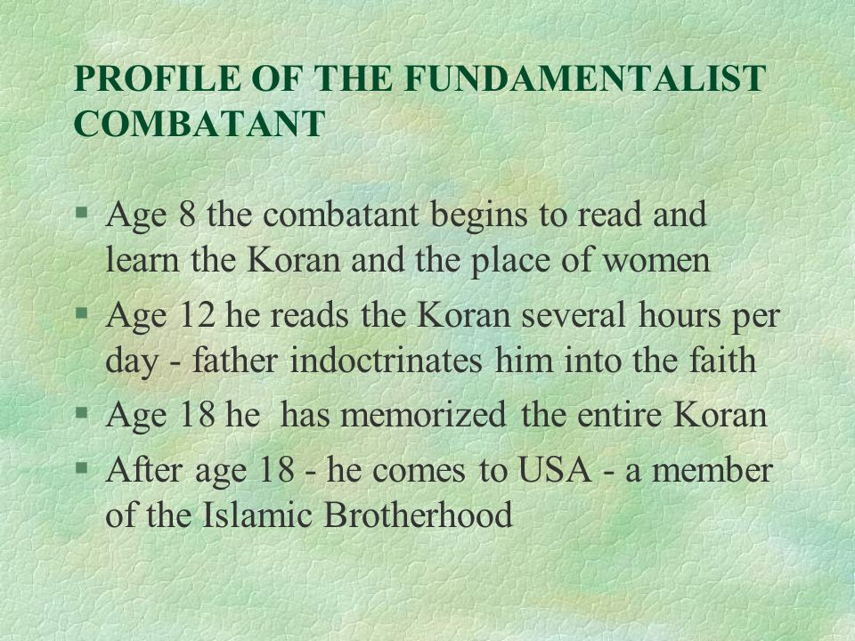 PROFILE OF THE FUNDAMENTALIST COMBATANT §Age 8 the combatant begins to read and learn the Koran and the place of women §Age 12 he reads the Koran several hours per day - father indoctrinates him into the faith §Age 18 he has memorized the entire Koran §After age 18 - he comes to USA - a member of the Islamic Brotherhood