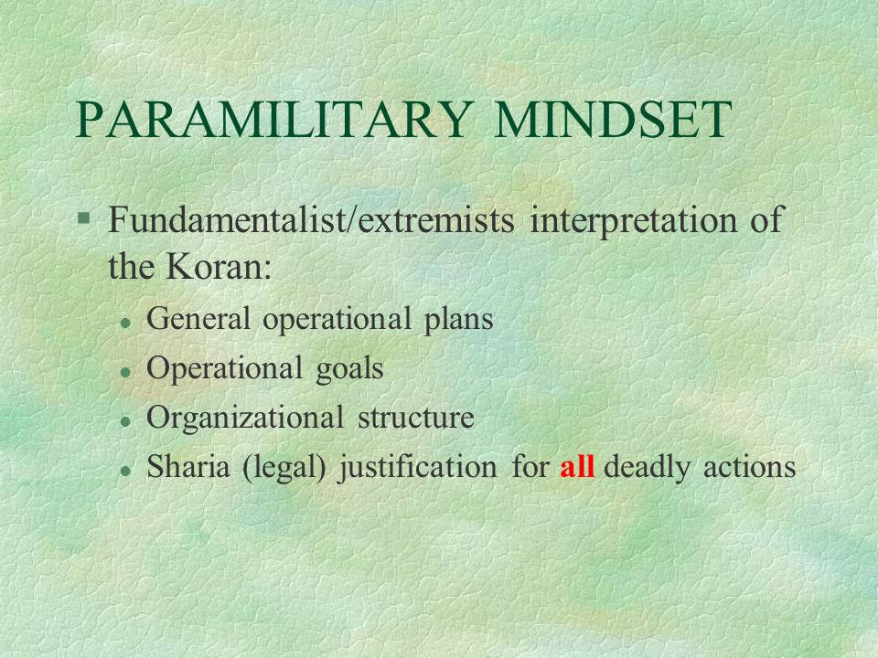 PARAMILITARY MINDSET §Fundamentalist/extremists interpretation of the Koran: l General operational plans l Operational goals l Organizational structure l Sharia (legal) justification for all deadly actions