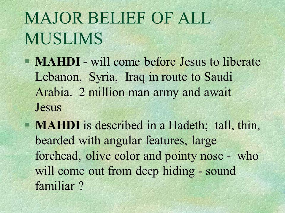 MAJOR BELIEF OF ALL MUSLIMS §MAHDI - will come before Jesus to liberate Lebanon, Syria, Iraq in route to Saudi Arabia.