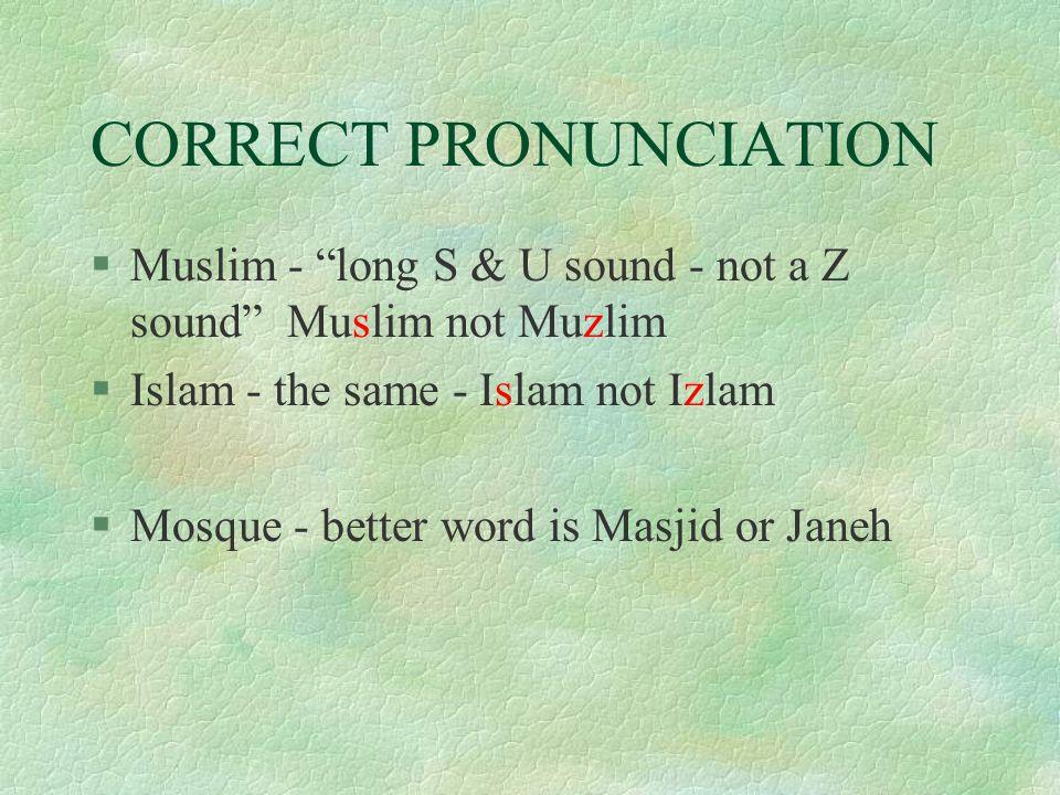 CORRECT PRONUNCIATION §Muslim - long S & U sound - not a Z sound Muslim not Muzlim §Islam - the same - Islam not Izlam §Mosque - better word is Masjid or Janeh