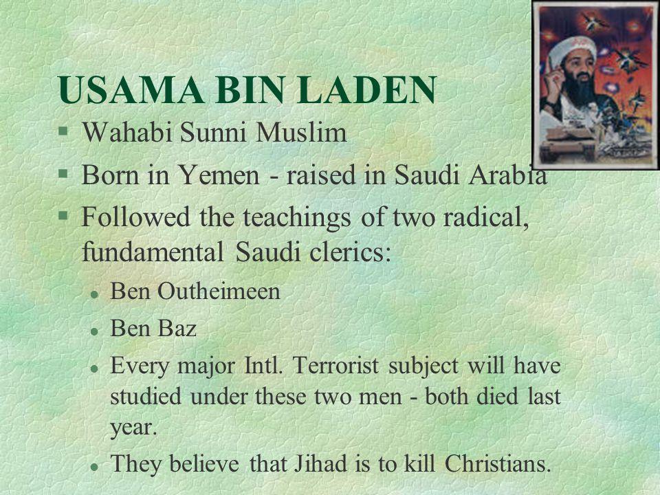 USAMA BIN LADEN §Wahabi Sunni Muslim §Born in Yemen - raised in Saudi Arabia §Followed the teachings of two radical, fundamental Saudi clerics: l Ben Outheimeen l Ben Baz l Every major Intl.