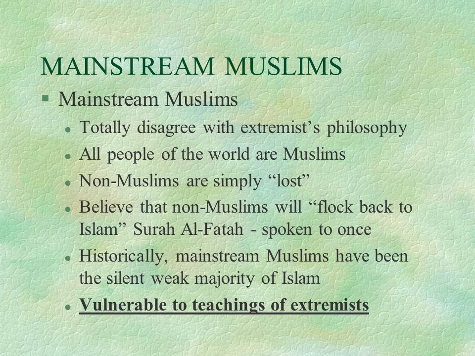 MAINSTREAM MUSLIMS §Mainstream Muslims l Totally disagree with extremist's philosophy l All people of the world are Muslims l Non-Muslims are simply lost l Believe that non-Muslims will flock back to Islam Surah Al-Fatah - spoken to once l Historically, mainstream Muslims have been the silent weak majority of Islam l Vulnerable to teachings of extremists