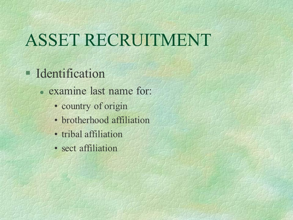 ASSET RECRUITMENT §Identification l examine last name for: country of origin brotherhood affiliation tribal affiliation sect affiliation