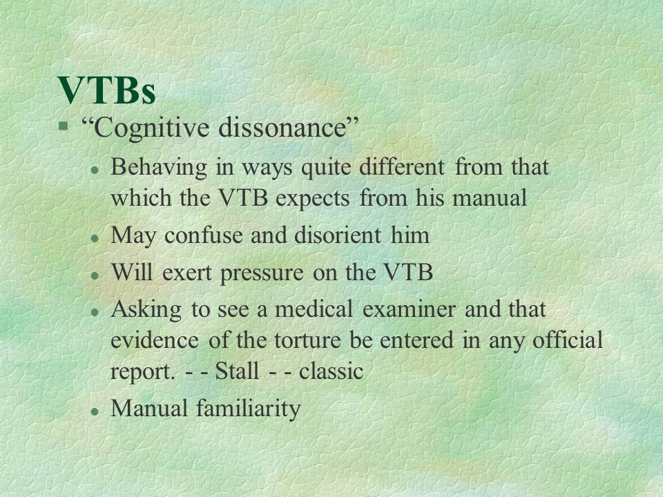 VTBs § Cognitive dissonance l Behaving in ways quite different from that which the VTB expects from his manual l May confuse and disorient him l Will exert pressure on the VTB l Asking to see a medical examiner and that evidence of the torture be entered in any official report.