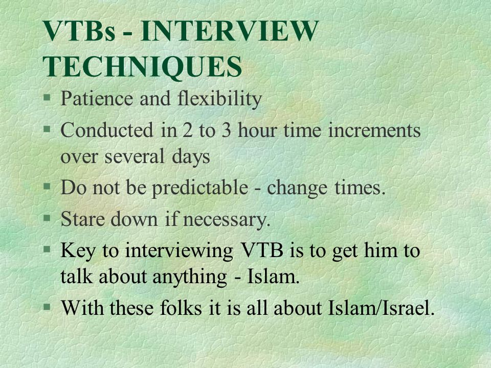 VTBs - INTERVIEW TECHNIQUES §Patience and flexibility §Conducted in 2 to 3 hour time increments over several days §Do not be predictable - change times.