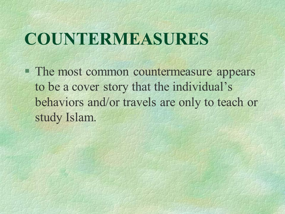 COUNTERMEASURES §The most common countermeasure appears to be a cover story that the individual's behaviors and/or travels are only to teach or study Islam.