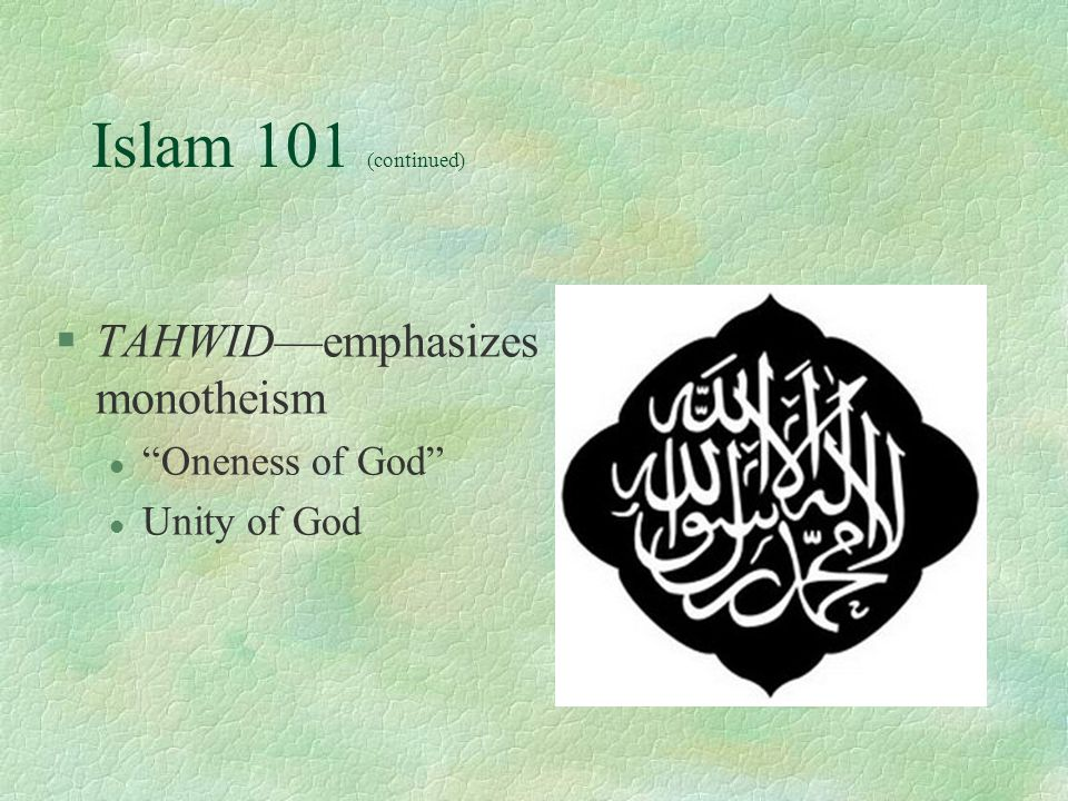 Islam 101 (continued) §TAHWID—emphasizes monotheism l Oneness of God l Unity of God