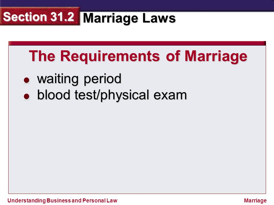 Understanding Business and Personal Law Marriage Laws Section 31.2 Marriage waiting period blood test/physical exam The Requirements of Marriage