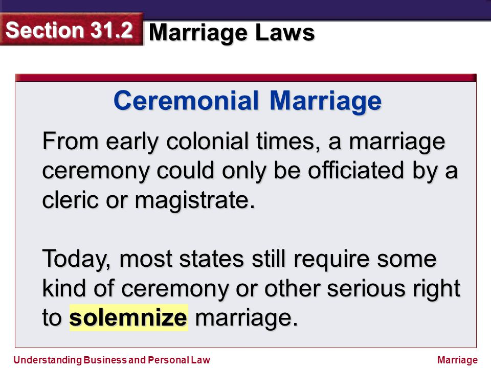 Understanding Business and Personal Law Marriage Laws Section 31.2 Marriage From early colonial times, a marriage ceremony could only be officiated by