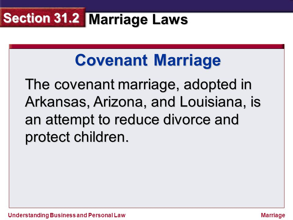 Understanding Business and Personal Law Marriage Laws Section 31.2 Marriage The covenant marriage, adopted in Arkansas, Arizona, and Louisiana, is an