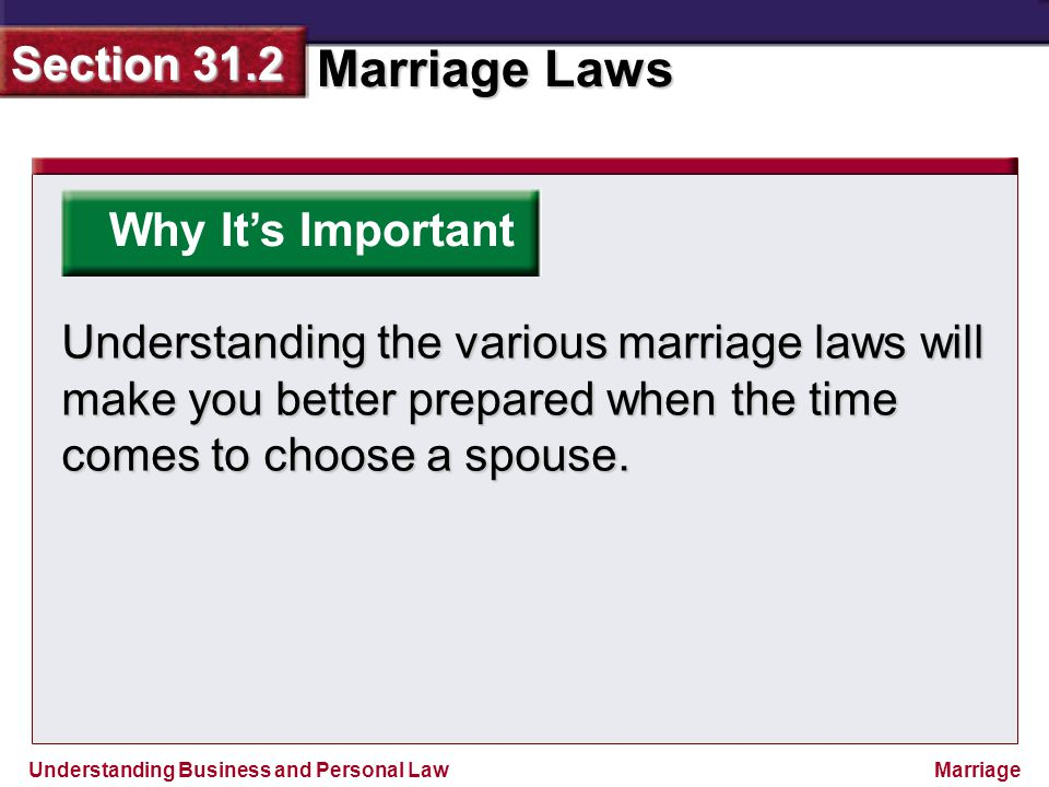 Understanding Business and Personal Law Marriage Laws Section 31.2 Marriage Why It's Important Understanding the various marriage laws will make you b