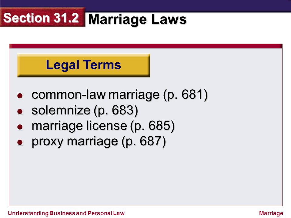 Understanding Business and Personal Law Marriage Laws Section 31.2 Marriage Legal Terms common-law marriage (p. 681) solemnize (p. 683) marriage licen