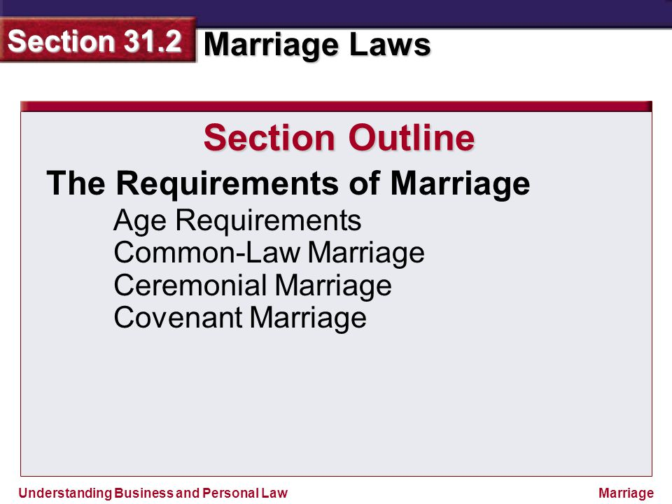 Understanding Business and Personal Law Marriage Laws Section 31.2 Marriage The Requirements of Marriage Section Outline Age Requirements Common-Law M
