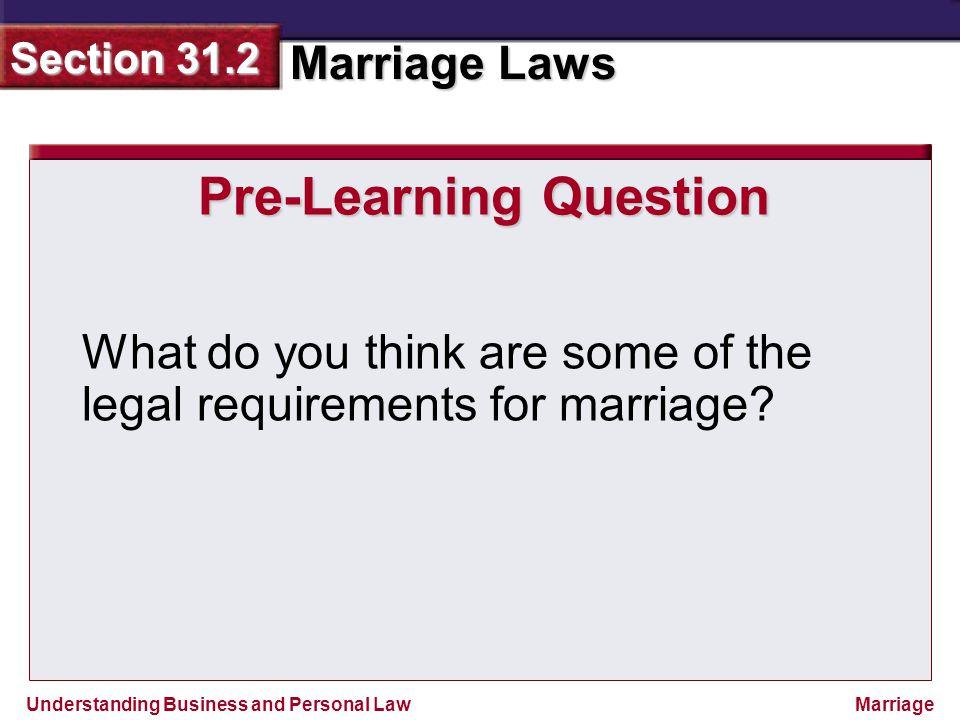 Understanding Business and Personal Law Marriage Laws Section 31.2 Marriage Pre-Learning Question What do you think are some of the legal requirements