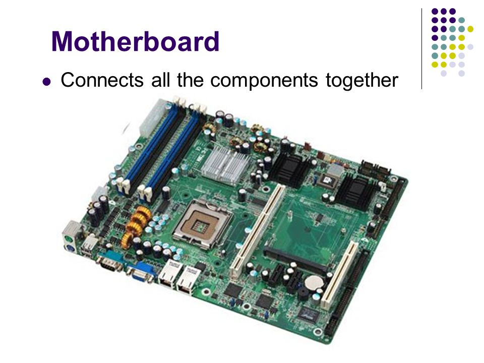 Motherboard Connects all the components together