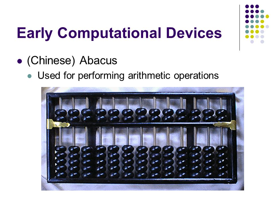 Early Computational Devices (Chinese) Abacus Used for performing arithmetic operations