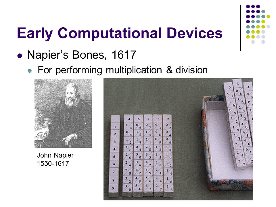 Early Computational Devices Napier's Bones, 1617 For performing multiplication & division John Napier 1550-1617