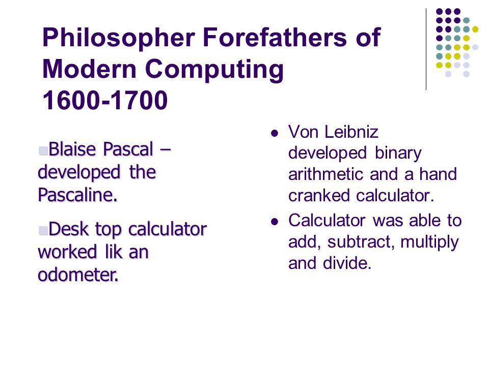 Philosopher Forefathers of Modern Computing 1600-1700 Von Leibniz developed binary arithmetic and a hand cranked calculator. Calculator was able to ad