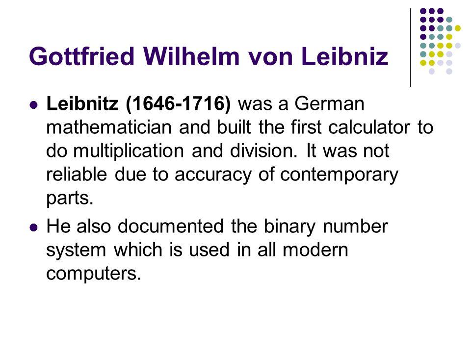 Gottfried Wilhelm von Leibniz Leibnitz (1646-1716) was a German mathematician and built the first calculator to do multiplication and division. It was