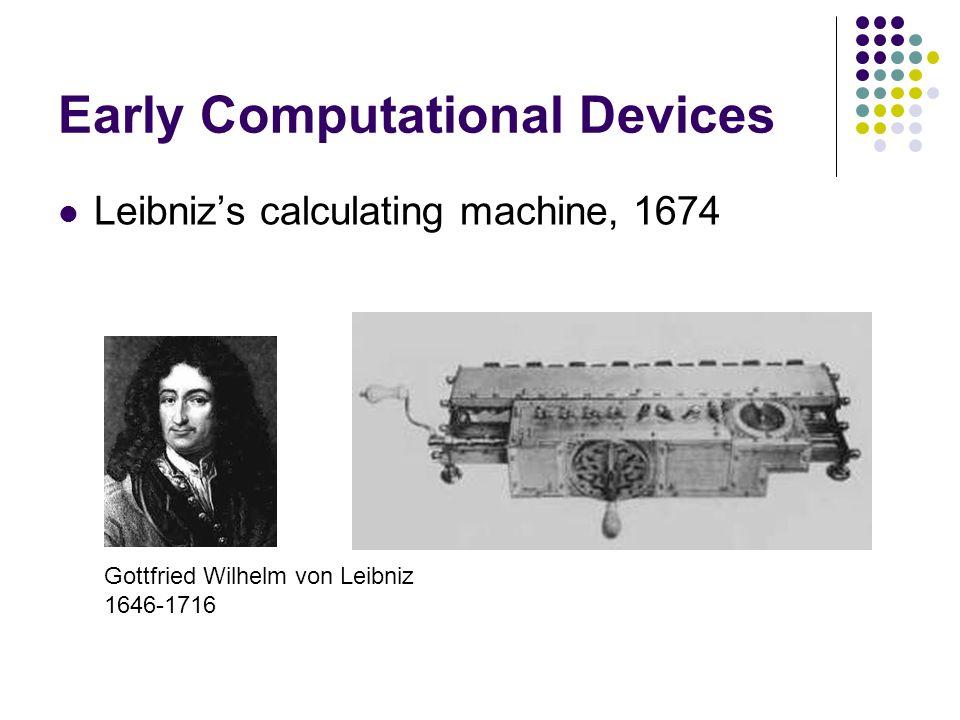 Early Computational Devices Leibniz's calculating machine, 1674 Gottfried Wilhelm von Leibniz 1646-1716