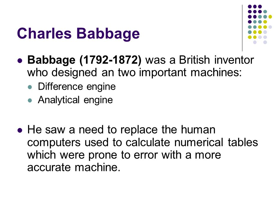 Charles Babbage Babbage (1792-1872) was a British inventor who designed an two important machines: Difference engine Analytical engine He saw a need t