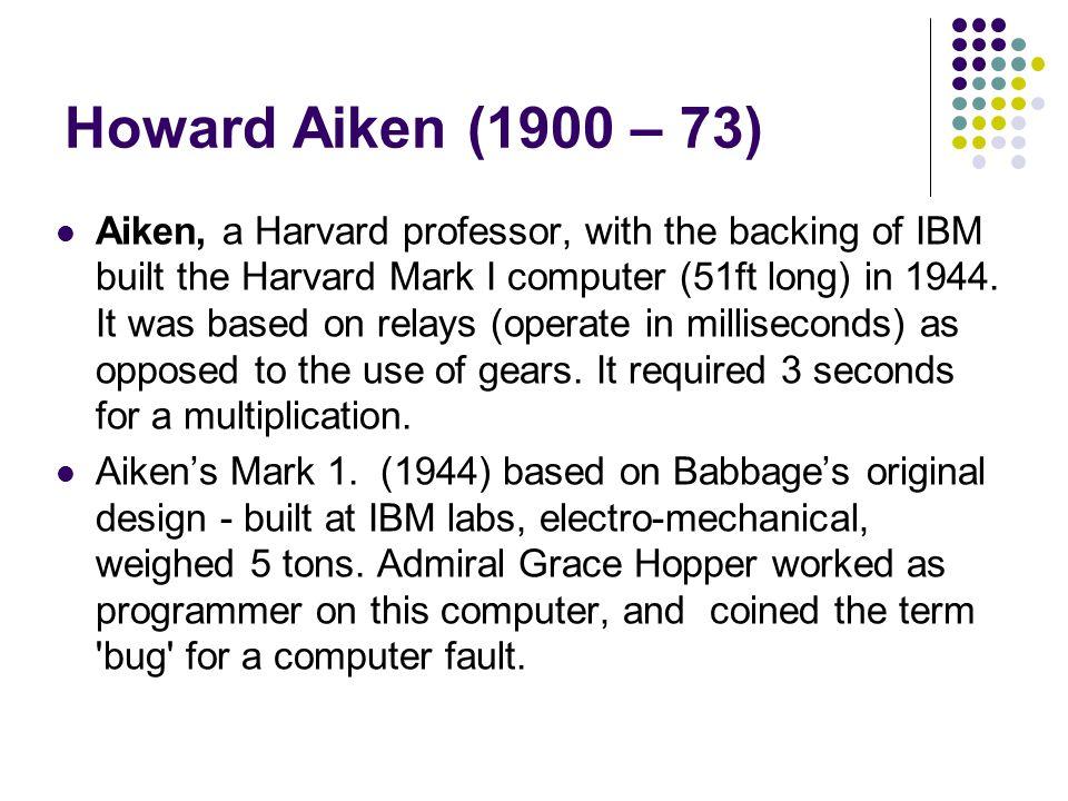 Howard Aiken (1900 – 73) Aiken, a Harvard professor, with the backing of IBM built the Harvard Mark I computer (51ft long) in 1944. It was based on re
