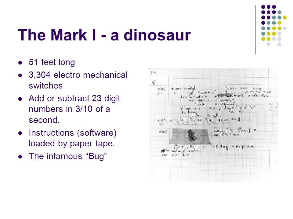 The Mark I - a dinosaur 51 feet long 3,304 electro mechanical switches Add or subtract 23 digit numbers in 3/10 of a second. Instructions (software) l