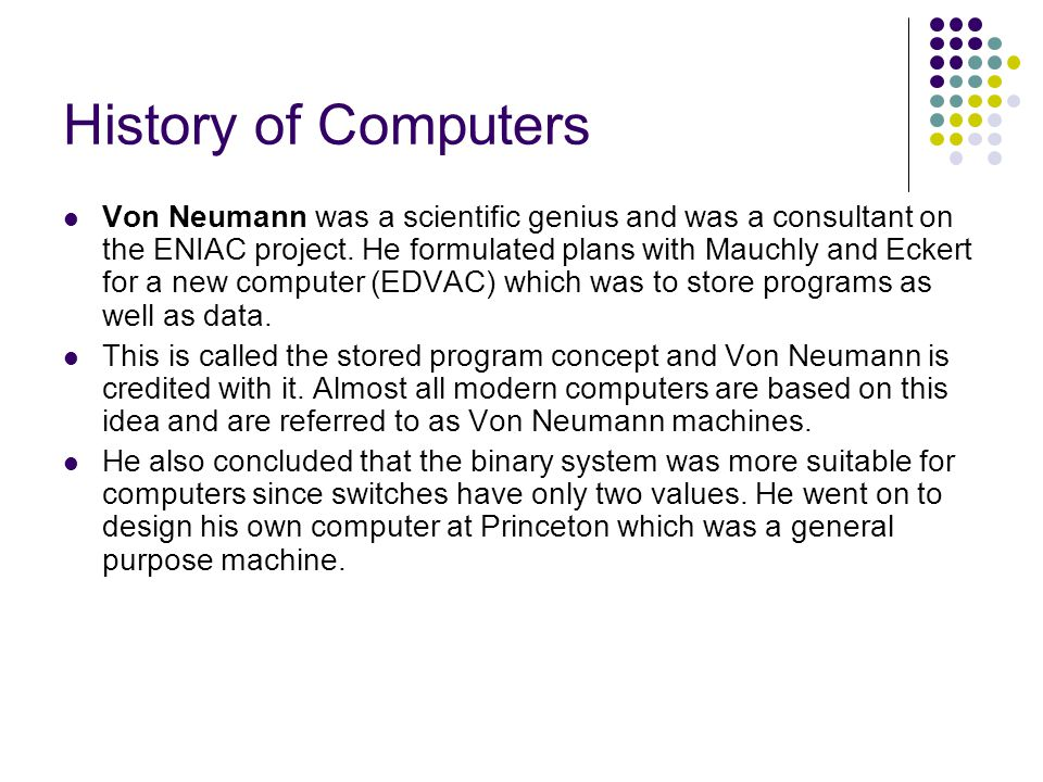 History of Computers Von Neumann was a scientific genius and was a consultant on the ENIAC project. He formulated plans with Mauchly and Eckert for a
