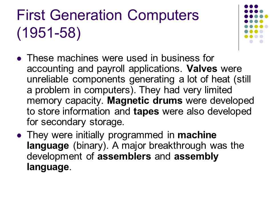 First Generation Computers (1951-58) These machines were used in business for accounting and payroll applications. Valves were unreliable components g